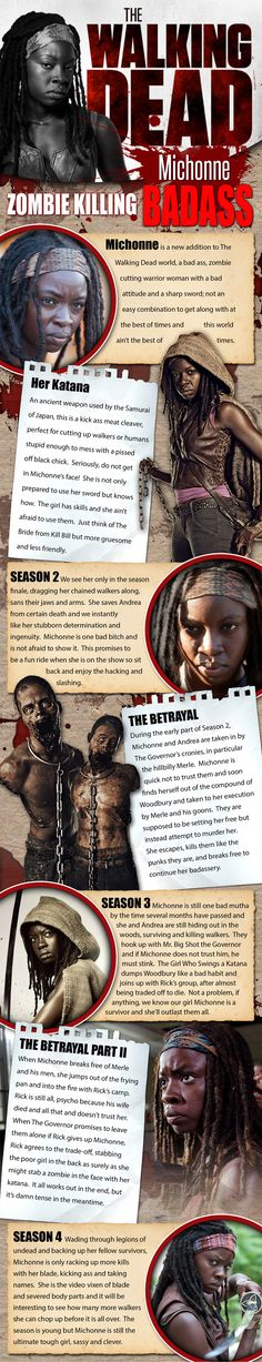 Michonne - The Walking Dead - On AMC's The Walking Dead, the smash hit series about zombies taking over the world, Michonne is just such a character to shake things up a bit. I remember seeing the preview for the 3rd season and there was this woman with two pet walkers on chains, sans their lower jaws and arms from the shoulders down. Ouch. It intrigued me that someone would have the guts to do something like this and Michonne is all about guts. She is more than this, though.