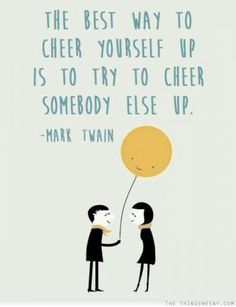 The best way to cheer yourself up is to try to cheer somebody else up. - · Let us Pin and RePin