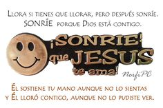 Llora si tienes que llorar, pero después de las lágrimas sonríe. SONRÍE porque Dios está contigo