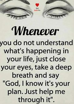 """Whenever you do not understand what's happening in your life, just close your eyes, take a deep breath and say """"God, I know it's your plan. Just help me through it. #happylife #lifequotes #happylifequotes"""