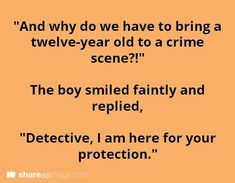"writing prompt - ""And why do we have to bring a twelve-year old to a crime scene?"" The boy smiled faintly and replied, ""Detective, I am here for your protection. Book Prompts, Daily Writing Prompts, Book Writing Tips, Dialogue Prompts, Creative Writing Prompts, Writing Help, Writing Ideas, The Words, Writing Promts"