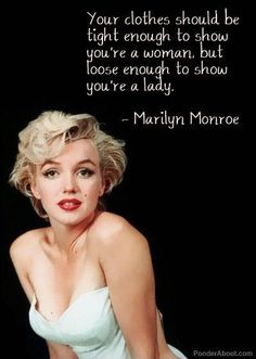 Your clothes should be tight enough to show you're a woman, but loose enough to show you're a lady. Marilyn monroe quotes on PictureQuotes.com.