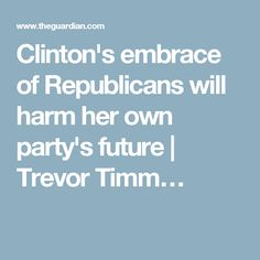 Clinton's embrace of Republicans will harm her own party's future | Trevor Timm…