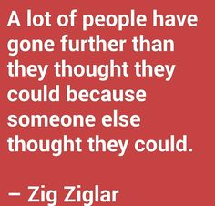 A lot of people have gone further than they thought they could because someone else thought they could. – Zig Ziglar