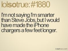 not saying i'm smarter than steve jobs but i would have make iphone chargers longer...