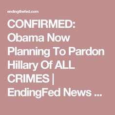 CONFIRMED: Obama Now Planning To Pardon Hillary Of ALL CRIMES   EndingFed News Network