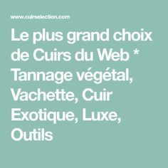 Le plus grand choix de Cuirs du Web * Tannage végétal, Vachette, Cuir Exotique, Luxe, Outils