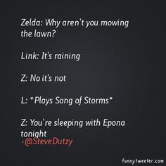 Zelda: Why aren't you mowing the lawn? Link: It's raining Z: No it's not L: *Plays Song of Storms* Z: You're sleeping with Epona tonight   Funny Tweeter