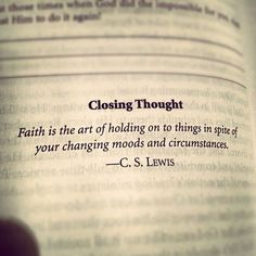 Faith is the art of holding on to things in spite of your changing moods and circumstances. C.S. Lewis singlemomworld.net - when sadness strikes praise and worship