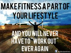 "Make Fitness a Part of Your Lifestyle and You Will Never Have to ""Workout"" Ever Again"