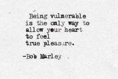 Being vulnerable is the only way to allow your Heart to Feel True Pleasure ...  Bob Marley