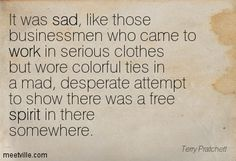 It was sad, like those businessmen who came to work in serious clothes but wore colorful ties in a mad, desperate attempt to show there was a free spirit in there somewhere. Terry Pratchett