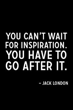 You can't wait for inspiration. You have to go after it.