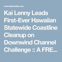 Kai Lenny Leads First-Ever Hawaiian Statewide Coastline Cleanup on Downwind Channel Challenge :: A FREE Social Digital Signage Software - Everyone Broadcasts Now