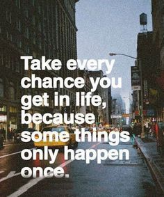 Take Every Chance You Get in Life.