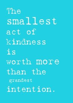 The smallest act of kindness is worth more than the grandest intention