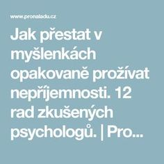 Jak přestat v myšlenkách opakovaně prožívat nepříjemnosti. 12 rad zkušených psychologů. | ProNáladu.cz Health Advice, Reiki, Healthy Lifestyle, Wisdom, Happy, Magick, Psychology Programs, Horoscope, Ser Feliz