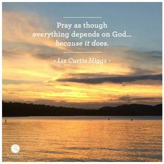 Pray as though everything depends on God; Spiritual Words, Spiritual Wisdom, Spiritual Health, Liz Curtis Higgs, Good Woman Quotes, Uplifting Thoughts, Scripture Quotes, Scriptures