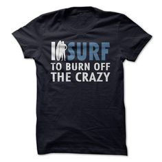 I Surf To Burn Off The Crazy Tee T Shirts