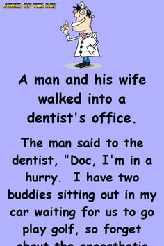 """A man and his wife walked into a dentist's office. The man said to the dentist, """"Doc, I'm in a hurry. I have two buddies sitting out in my car waiting for us to go play golf, so forget about the anaesthetic and just pull the tooth and be done. Funny Long Jokes, Clean Funny Jokes, Funny Jokes For Adults, Funny Texts, Funny Quotes, Funny Stuff, Hilarious Jokes, Funny Office Jokes, Funny Birthday Jokes"""
