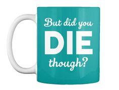 But Did You Die Though Tees Aqua Mug Front