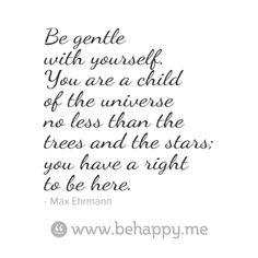 Be gentle with yourself. You are a child of the universe no less than the trees and the stars; you have a right to be here.