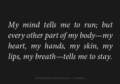 my mind tells me to run; but every other part of my body - my heart, my hands, my skin, my lips, my breath - tells me to stay.