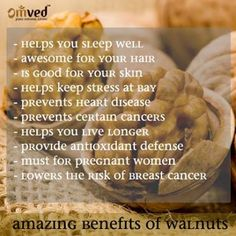 Walnuts are known to be one of the most amazing foods in the world. It is packed with loads of health benefits:  - Helps you sleep well - Awesome for your hair - Is good for your skin  - Helps keep stress at bay - Prevents heart disease - Prevents certain cancers - Helps you live longer - Must for pregnant women - Lowers the risk of breast cancer