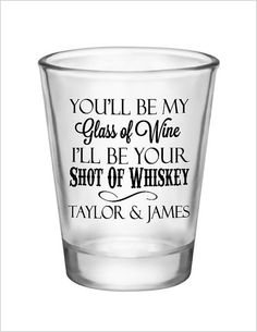 What a beautiful saying to showcase at your wedding!   Product: 1.5 oz. Glass Shot Glasses with a one color personalized Youll be my Glass of Wine Ill be your Shot of Whiskey design for your wedding favors - can be personalized with any names you like!  Quantity: Please select your quantity from the above drop down selection - larger orders are available, please email me for a quote  Imprint Area: 1.25 Wide x 1.25 High  Product Dimensions: 2 Wide at top, 2.375 High  Product Colors Available…