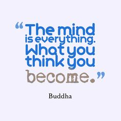 """""""The mind is everything. What you think you become."""" - Buddha"""