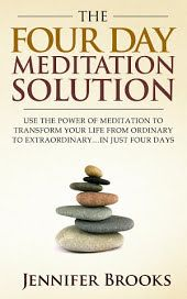 The Four Day Meditation Solution: Use the Power of Meditation to Transform Your Life from Ordinary to Extraordinary … In Just Four Days