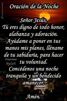 Señor Jesús,  Tú eres digno de todo honor,  alabanza y adoración. Ayúdame a poner en tus  manos mis planes, lléname  de tu sabiduría, para hacer tu voluntad. Concédenos una noche  tranquila y un bendecido amanecer.  Amén.