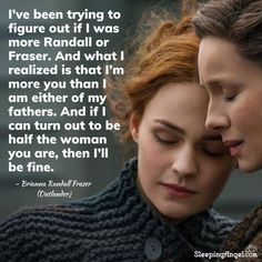 I've been trying to figure out if I was more Randall or Fraser. And what I realized is that I'm more you than I am either of my fathers. And if I can turn out to be half the woman you are, then I'll be fine. ~Brianna Randall Fraser (Outlander)