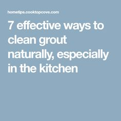7 effective ways to clean grout naturally, especially in the kitchen