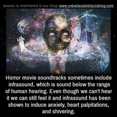 Horror movie soundtracks sometimes include infrasound, which is sound below the range of human hearing. Even though we can't hear it we can still feel it and infrasound has been shown to induce...