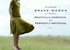 The world needs more brave women who would rather be beautifully sacrificial than perfectly artificial.