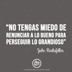"""""""No tengas miedo de renunciar a lo bueno para perseguir lo grandioso"""" -  John Rockefeller"""