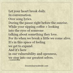 Lessons Learned in Life   Let your heart break daily.
