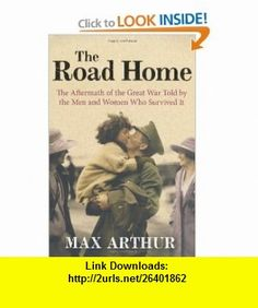 The Road Home The Aftermath of the Great War Told by the Men and Women Who Survived It (9780753827208) Max Arthur , ISBN-10: 0753827204  , ISBN-13: 978-0753827208 ,  , tutorials , pdf , ebook , torrent , downloads , rapidshare , filesonic , hotfile , megaupload , fileserve