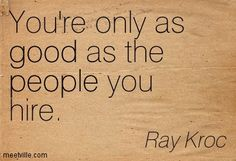 """""""You're only as good as the people you hire."""" (Ray Kroc)"""