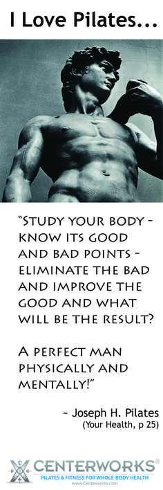 """Pilates Quotes: """"Study your body - know its good and bad points - eliminate the bad and improve the good and what will be the result?  A perfect man physically and mentally!""""  Joseph H. Pilates"""