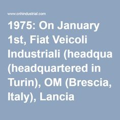 1975: On January 1st, Fiat Veicoli Industriali (headquartered in Turin), OM (Brescia, Italy), Lancia Veicoli Speciali (Bolzano, Italy), Unic (Trappes, France) and Magirus-Deutz (Ulm, Germany) merge to form the Industrial Vehicles Corporation: IVECO.