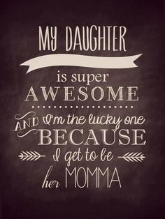 My Daughter Is Super Awesome And I Am Blessed To Be Their Momma Love You Baby Girl
