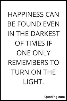 Happiness can be found even in the darkest of times if one only remembers to turn on the light - Happiness Quote