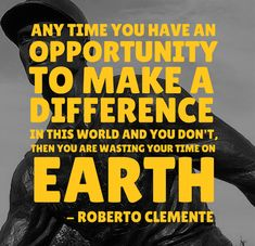 Don't waste your time on this earth! Roberto Clemente Quote
