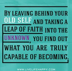 By leaving behind your old self and taking a leap of faith into the unknown, you find out what you are truly capable of becoming. by deeplifequotes
