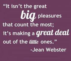 It isn't the great big pleasures that count the most; it's making a great deal out of the little ones.  #Inspirational #Pleasure #Deal #picturequotes  #JeanWebster  View more #quotes on http://quotes-lover.com