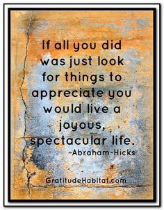 If all you did was just look for things to appreciate you would live a joyous, spectacular life. *Abraham-Hicks Quotes (AHQ1351)