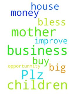 Plz pray for my Mother, so her business with children - Plz pray for my Mother, so her business with children will improve more and more.. And pray for me so i will have a big opportunnity and money to buy a house of my own.. Thank you God bless... Posted at: https://prayerrequest.com/t/EoK #pray #prayer #request #prayerrequest