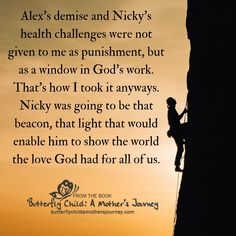 Alex's demise and Nicky's health challenges were not given to me as punishment, but as a window in God's work. That's how I took it anyways. Nicky was going to be that beacon, that light that would enable him to show the world the love God had for all of us. #Silvia Corradin #ButterflyChild #EpidermolysisBullosa #EBawareness